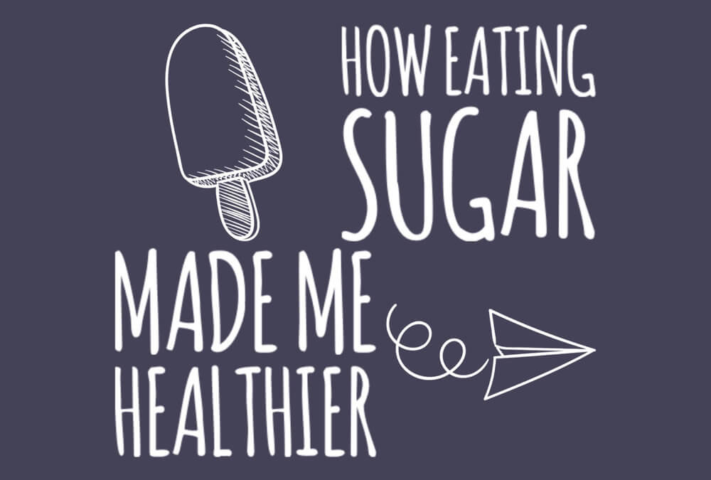 How Eating Sugar Made Me Healthier